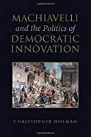 Machiavelli and the Politics of Democratic Innovation