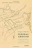 Federal Ground: Governing Property and Violence in the First U.S. Territories (Oxford Legal History)