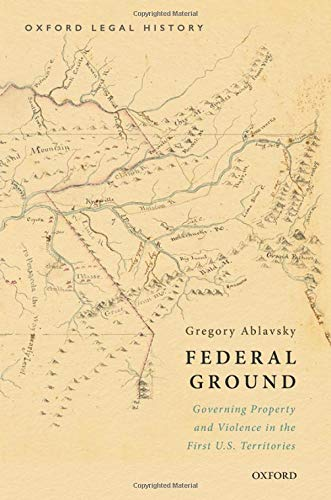 Compare Textbook Prices for Federal Ground: Governing Property and Violence in the First U.S. Territories OXFORD LEGAL HISTORY SERIES 1 Edition ISBN 9780190905699 by Ablavsky, Gregory