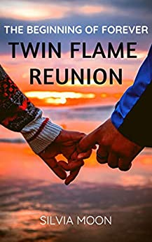 TWIN FLAME REUNION: The Beginning Of Forever (My Twin Soul Journal Book 2) by [Silvia Moon]