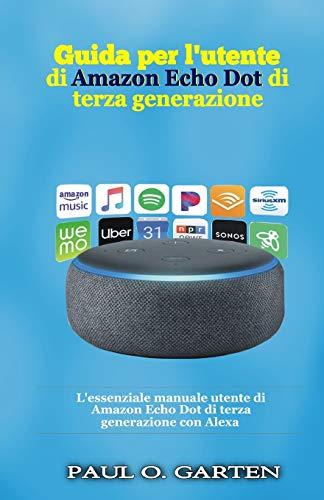 Guida per l'utente di Amazon Echo Dot di terza generazione: L'essenziale manuale utente di Amazon Echo Dot di terza generazione con Alexa
