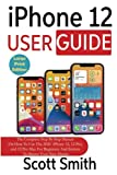 iPhone 12 User Guide: The Complete Step By Step Manual On How To Use The 2020 iPhone 12, 12 Pro, and 12 Pro Max For Beginners And Seniors To Master Your New Device