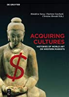 Acquiring Cultures: Histories of World Art on Western Markets