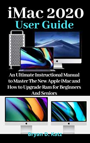 iMac 2020 USER GUIDE: An Ultimate Instructional Manual to Master the New Apple iMac And How to Upgrade Ram for Beginners and Seniors (English Edition)