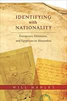 Identifying With Nationality: Europeans, Ottomans, and Egyptians in Alexandria (Columbia Studies in International and Global History)