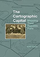 The Cartographic Capital: Mapping Third Republic Paris, 1889-1934 (Studies in Modern and Contemporary France)