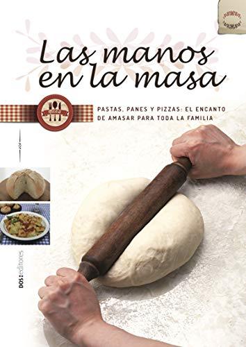 LAS MANOS EN LA MASA: pastas, panes y pizzas: el encanto de amasar para toda la familia
