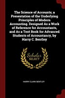 The Science of Accounts; A Presentation of the Underlying Principles of Modern Accounting. Designed as a Work of Reference for Accountants, and as a Text Book for Advanced Students of Accountancy, by Harry C. Bentley
