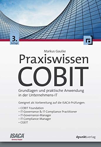 Praxiswissen COBIT: Grundlagen und praktische Anwendung in der Unternehmens-IT. Geeignet als Vorbereitung auf die ISACA-Prüfungen: COBIT Foundation, IT-Governance ... IT-Compliance-Manager, CGEIT