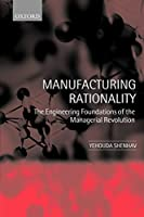 Manufacturing Rationality: The Engineering Foundations of the Managerial Revolution