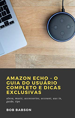 Amazon Echo - O Guia do Usuário Completo e Dicas Exclusivas: alexa, music, accessories, account, aux in, guide, tips (Portuguese Edition)