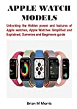 APPLE WATCH MODELS: Unlocking the Hidden power and features of Apple watches, Apple Watches Simplified and Explained, Dummies and Beginners guide