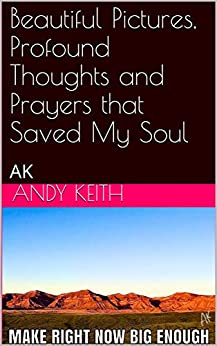 Beautiful Pictures, Profound Thoughts and Prayers that Saved My Soul: AK by [Andy Keith]