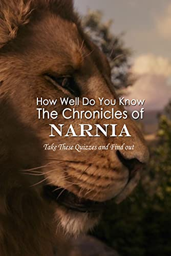 How Well Do You Know The Chronicles of Narnia: Take These Quizzes and Find out: The Chronicles of Narnia Challenging Questions (English Edition)