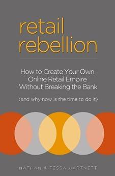 Retail Rebellion - How To Start Your Own Online Retail Empire by [Nathan Hartnett, Tess Hartnett]