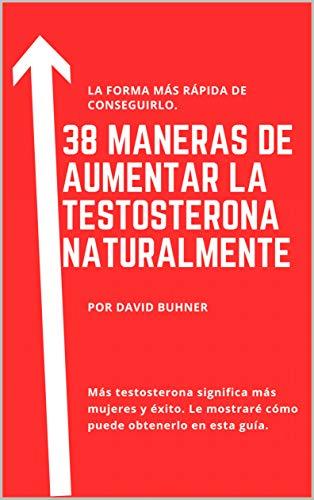 38 Maneras de subir la testosterona naturalmente: Suplementos, comida y hábitos de vida para Abrazar tu verdadera masculinidad y mejorar tu salud sexual.