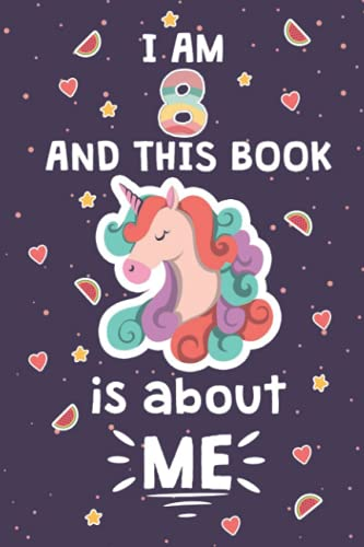UNICORN JOURNAL I AM 8 AND THIS BOOK IS ABOUT ME: Unicorn Notebook, Birthday Gift For 8 Years Old Girls! Unicorn Rainbow Stars Cover B-day Diary, Best Last Idea For a Happy Birthday