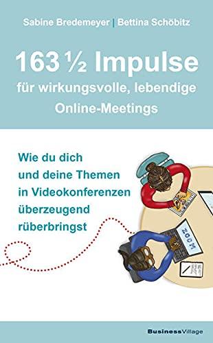 163 1/2 Impulse für wirkungsvolle, lebendige Online-Meetings: Wie du dich und deine Themen in Videokonferenzen überzeugend rüberbringst