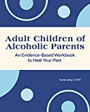 Adult Children of Alcoholic Parents: An Evidence-Based Workbook to Heal Your Past