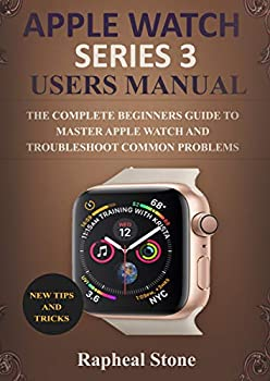 APPLE WATCH SERIES 3 USERS MANUAL  The Complete Beginners Guide to Master Apple Watch And Troubleshoot Common Problems