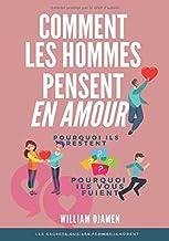 COMMENT LES HOMMES PENSENT EN AMOUR: Pourquoi ils restent et pourquoi ils vous quittent. (French Edition)