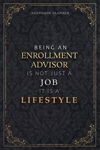 Notebook Planner Being An Enrollment Advisor Is Not Just A Job It Is A Lifestyle Luxury Cover: Daily, 120 Pages, Weekly, 5.24 x 22.86 cm, Hour, 6x9 inch, Daily Organizer, A5, Task Manager, Meal
