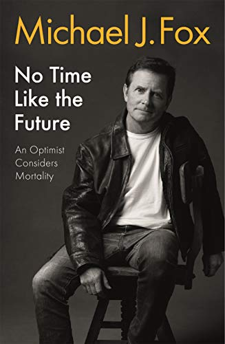 No Time Like the Future: An Optimist Considers Mortality by [Michael J Fox]