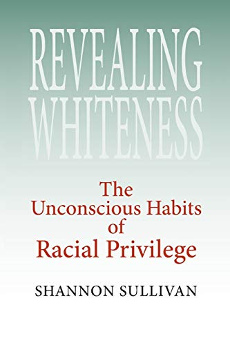 Revealing Whiteness: The Unconscious Habits of Racial Privilege (American Philosophy)