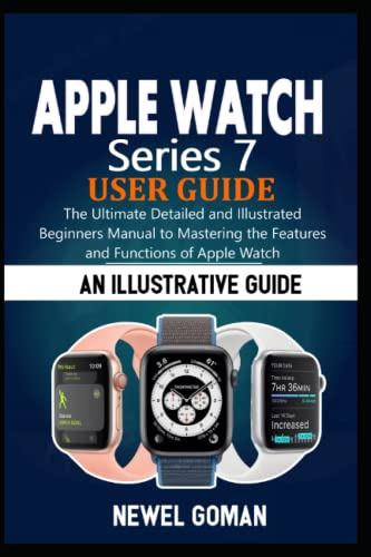 APPLE WATCH SERIES 7 USER GUIDE: The Ultimate Detailed and Illustrated Beginners Manual to Mastering the Features and Functions of Apple Watch