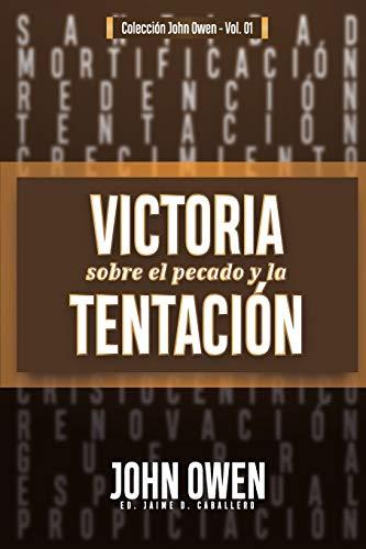 Victoria sobre el pecado y la tentación: La mortificación del pecado, sus causas y curas: 1 (Coleccion John Owen)