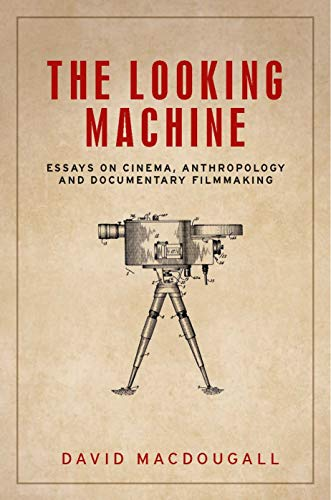 The looking machine: Essays on cinema, anthropology and documentary filmmaking (Anthropology, Creative Practice and Ethnography)