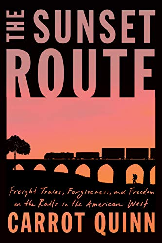 The Sunset Route: Freight Trains, Forgiveness, and Freedom on the Rails in the American West by [Carrot Quinn]