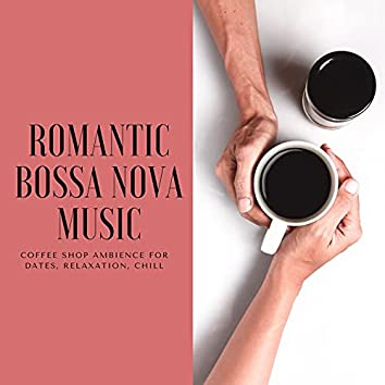 Romantic Bossa Nova Music: Coffee Shop Ambience for Dates, Relaxation, Chill