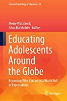 Educating Adolescents Around the Globe: Becoming Who You Are in a World Full of Expectations (Cultural Psychology of Education, 11)