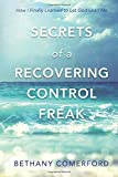 Secrets of a Recovering Control Freak: How I Finally Learned to Let God Lead Me