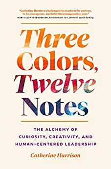 Three Colors, Twelve Notes: The Alchemy of Curiosity, Creativity and Human-Centered Leadership by [Catherine  Harrison]