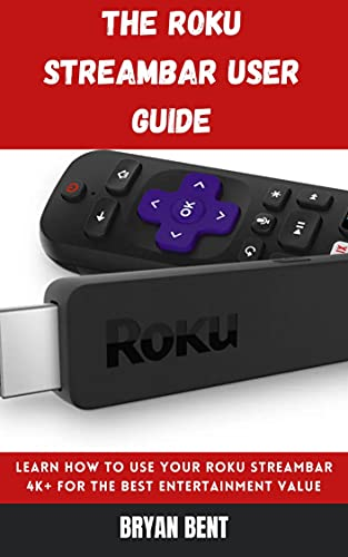 The Roku Streambar User Guide: Learn How To Use Your Roku Streambar 4K+ For The Best Entertainment Value (English Edition)