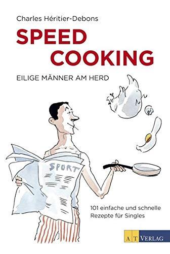 Speed Cooking - Eilige Männer am Herd. 101 einfache und schnelle Rezepte für Singles