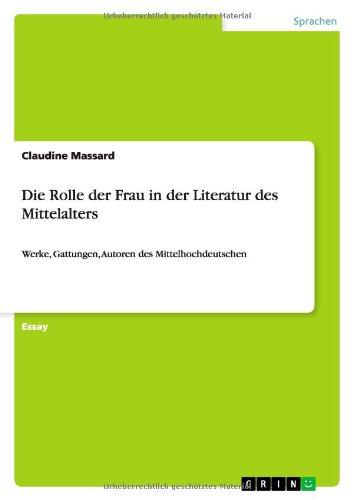Die Rolle der Frau in der Literatur des Mittelalters: Werke, Gattungen, Autoren des Mittelhochdeutschen