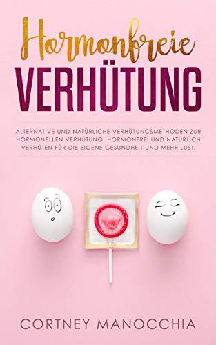 Hormonfreie Verhütung: Alternative und natürliche Verhütungsmethoden zur hormonellen Verhütung. Hormonfrei und natürlich verhüten für die eigene Gesundheit und mehr Lust.