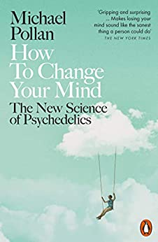 How to Change Your Mind: The New Science of Psychedelics by [Michael Pollan]