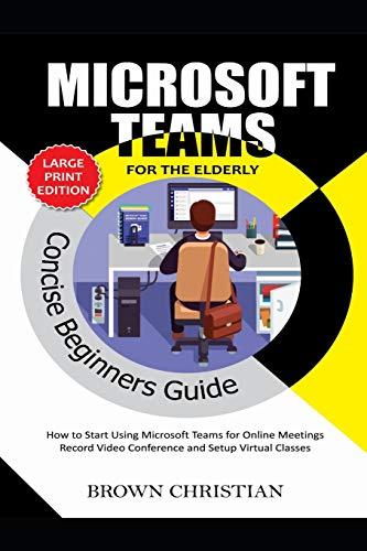 MICROSOFT TEAMS CONCISE BEGINNERS GUIDE FOR THE ELDERLY: How to start using Microsoft Teams for Online Meetings, Record video conference and Setup Virtual classes