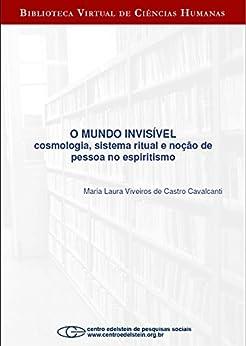 O mundo invisível: cosmologia, sistema ritual e noção de pessoa no espiritismo por [Maria Laura Viveiros de Castro Cavalcanti]