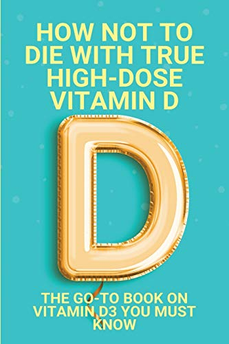 How Not To Die With True High-Dose Vitamin D: The Go-To Book On Vitamin D3 You Must Know: Vitamin D Supplements