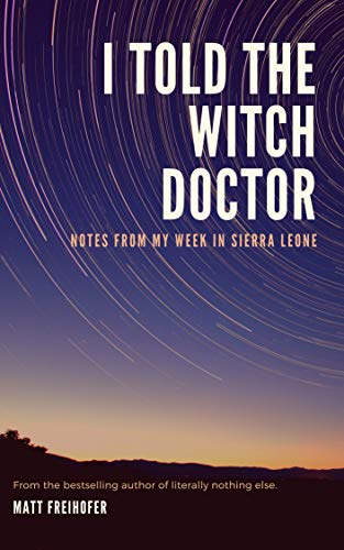 I Told the Witch Doctor: Notes from My Week in Sierra Leone