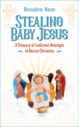 STEALING BABY JESUS: A Treasury of Ludicrous Attempts to Rescue Christmas