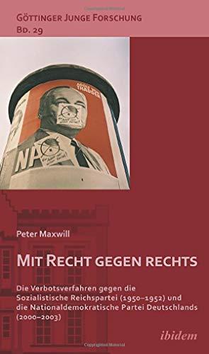 Mit Recht gegen rechts: Die Verbotsverfahren gegen die Sozialistische Reichspartei (1950-1952) und die Nationaldemokratische Partei Deutschlands (2000-2003) (Göttinger Junge Forschung)