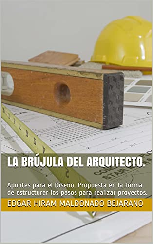 La Brújula del Arquitecto.: Apuntes para el Diseño. Propuesta en la forma de estructurar los pasos para realizar proyectos. (Spanish Edition)
