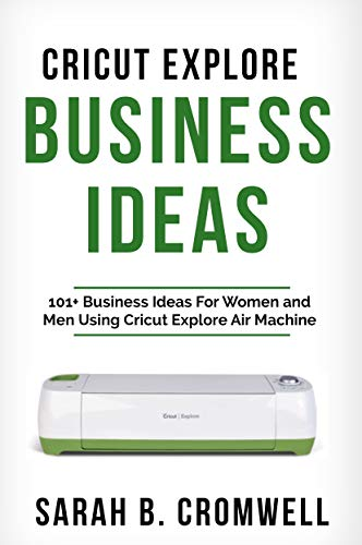Cricut Explore Business Ideas: 101+ Business Ideas for Women and Men Using Cricut Explore Air Machine (Tricks, Tips and Troubleshooting included) (English Edition)