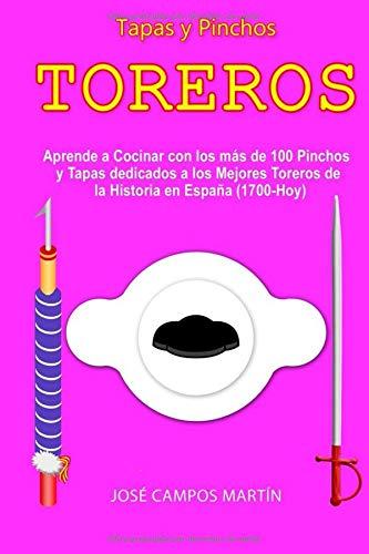Tapas y Pinchos Toreros: Aprende a Cocinar con las más de 100 Tapas y Pinchos dedicados a los Mejores Torer@s de la Historia en España (1.700-Hoy)